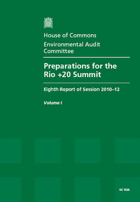 Preparations for the Rio +20 Summit: Eighth Report of Session 2010-12, Vol. 1: Report, Together with Formal Minutes, Oral and Written Evidence