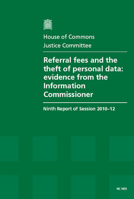 Referral Fees and the Theft of Personal Data: Evidence from the Information Commissioner, Ninth Report of Session 2010-12, Report, Together with Formal Minutes and Oral Evidence