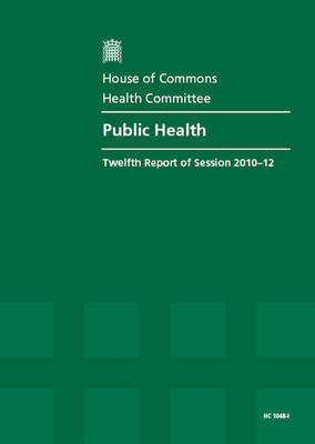 Public Health: Twelfth Report of Session 2010-12, Vol. 1: Report. Together with Formal Minutes