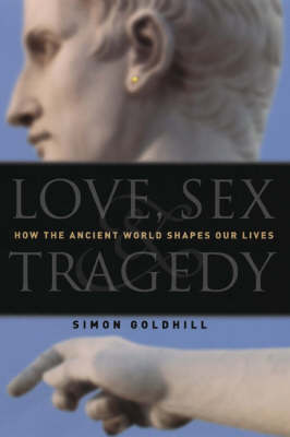 Love, Sex and Tragedy: How the Ancient World Shapes Our Lives