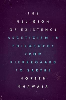 The Religion of Existence: Asceticism in Philosophy from Kierkegaard to Sartre