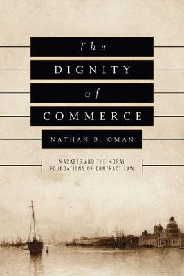 The Dignity of Commerce: Markets and the Moral Foundations of Contract Law
