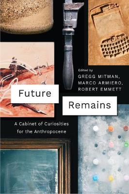 Future Remains: A Cabinet of Curiosities for the Anthropocene