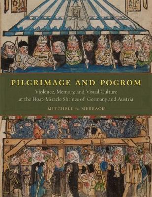 Pilgrimage and Pogrom: Violence, Memory, and Visual Culture at the Host-miracle Shrines of Germany and Austria