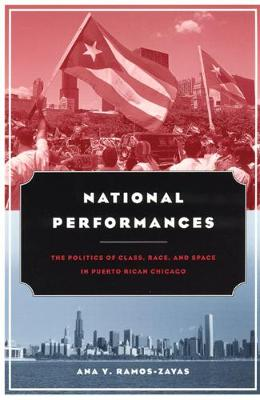 National Performances: The Politics of Class, Race and Space in Puerto Rican Chicago