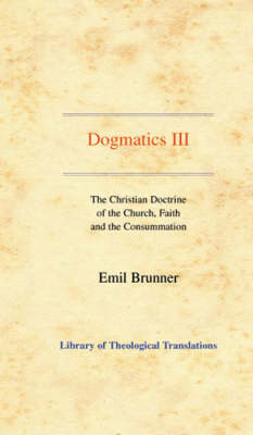 Dogmatics: Volume III - The Christian Doctrine of the Church, Faith and the Consummation