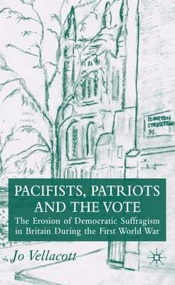 Pacifists, Patriots and the Vote: The Erosion of Democratic Suffragism in Britain During the First World War