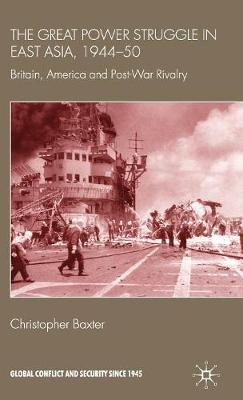 The Great Power Struggle in East Asia, 1944-50: Britain, America and Post-War Rivalry