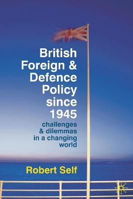 British Foreign and Defence Policy Since 1945: Challenges and Dilemmas in a Changing World