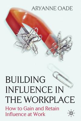 Building Influence in the Workplace: How to Gain and Retain Influence at Work