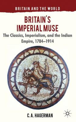 Britain's Imperial Muse: The Classics, Imperialism, and the Indian Empire, 1784-1914