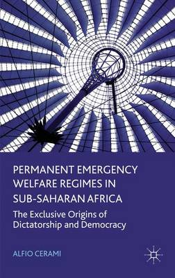 Permanent Emergency Welfare Regimes in Sub-Saharan Africa: The Exclusive Origins of Dictatorship and Democracy