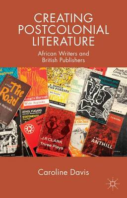 Creating Postcolonial Literature: African Writers and British Publishers