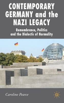 Contemporary Germany and the Nazi Legacy: Remembrance, Politics and the Dialectic of Normality