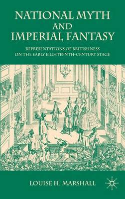 National Myth and Imperial Fantasy: Representations of British Identity on the Early Eighteenth-Century Stage