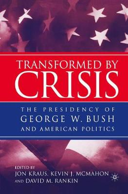 Transformed by Crisis: The Presidency of George W. Bush and American Politics