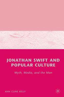 Jonathan Swift and Popular Culture Myth, Media and the Man: Myth, Media, and the Man