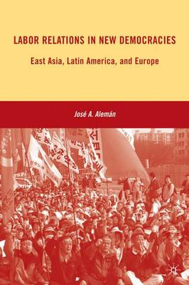 Labor Relations in New Democracies: East Asia, Latin America, and Europe