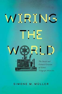 Wiring the World: The Social and Cultural Creation of Global Telegraph Networks