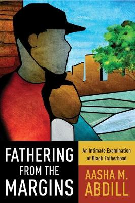 Fathering from the Margins: An Intimate Examination of Black Fatherhood