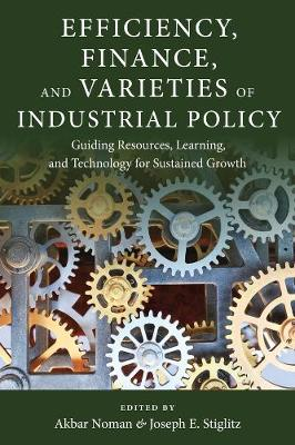 Efficiency, Finance, and Varieties of Industrial Policy: Guiding Resources, Learning, and Technology for Sustained Growth