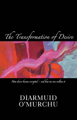 The Transformation of Desire: How Desire Became Corrupted - And Ow We Can Rediscover and Reclaimt it