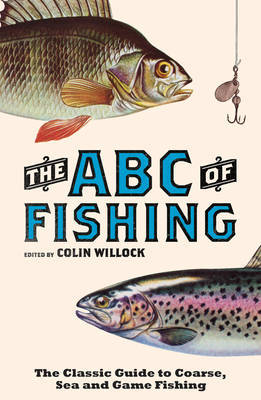 The ABC of Fishing: The Classic Guide to Coarse, Sea and Game Fishing