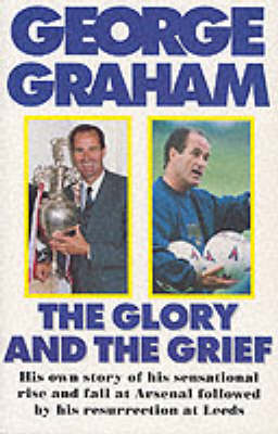 The Glory and the Grief: The Life of George Graham