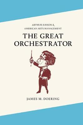 The Great Orchestrator: Arthur Judson and American Arts Management