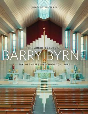 The Architecture of Barry Byrne: Taking the Prairie School to Europe