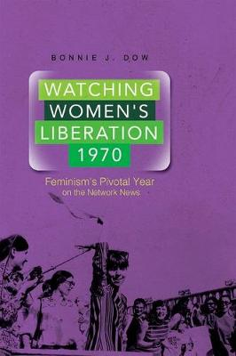 Watching Women's Liberation, 1970: Feminism's Pivotal Year on the Network News