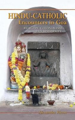 Hindu-Catholic Encounters in Goa: Religion, Colonialism, and Modernity