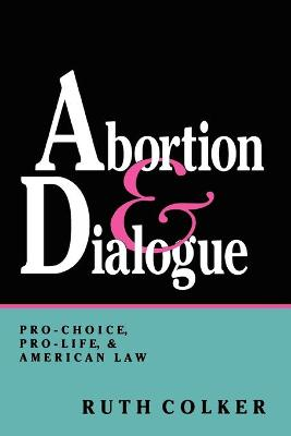Abortion and Dialogue: Pro-Choice, Pro-Life, and American Law