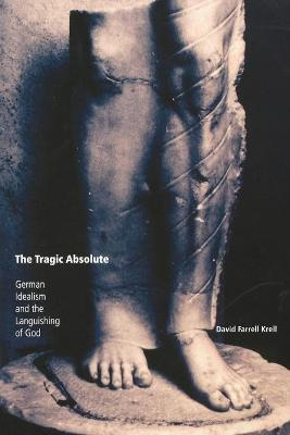 The Tragic Absolute: German Idealism and the Languishing of God