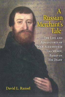 A Russian Merchant's Tale: The Life and Adventures of Ivan Alekseevich Tolchenov, Based on His Diary