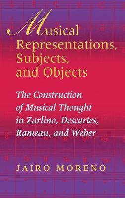Musical Representations, Subjects, and Objects: The Construction of Musical Thought in Zarlino, Descartes, Rameau, and Weber