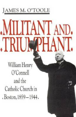 Militant and Triumphant: William Henry O'Connell and the Catholic Church in Boston, 1859-1944