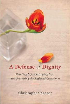 A Defense of Dignity: Creating Life, Destroying Life and Protecting the Rights of Conscience