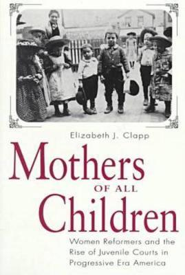 Mothers of All Children: Women Reformers and the Rise of Juvenile Courts in Progressive Era America
