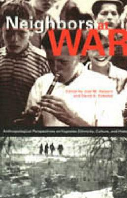 Neighbors at War: Anthropological Perspectives on Yugoslav Ethnicity, Culture, and History
