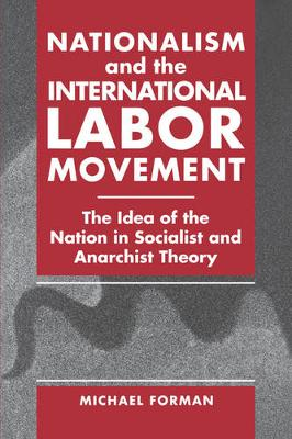 Nationalism and the International Labor Movement: The Idea of the Nation in Socialist and Anarchist Theory