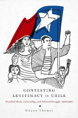 Contesting Legitimacy in Chile: Familial Ideals, Citizenship, and Political Struggle, 1970-1990