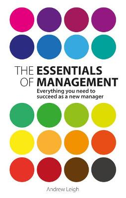 The Essentials of Management: Everything you need to succeed as a new manager