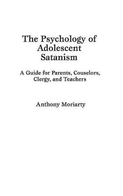 The Psychology of Adolescent Satanism: A Guide for Parents, Counselors, Clergy and Teachers
