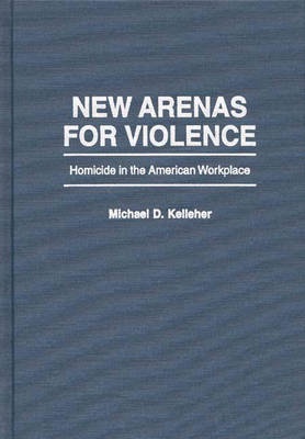 New Arenas For Violence: Homicide in the American Workplace