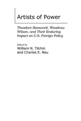 Artists of Power: Theodore Roosevelt, Woodrow Wilson, and Their Enduring Impact on U.S. Foreign Policy