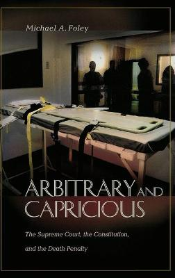 Arbitrary and Capricious: The Supreme Court, the Constitution, and the Death Penalty