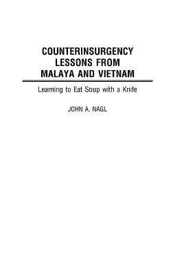 Counterinsurgency Lessons from Malaya and Vietnam: Learning to Eat Soup with a Knife