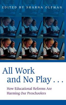 All Work and No Play...: How Educational Reforms Are Harming Our Preschoolers