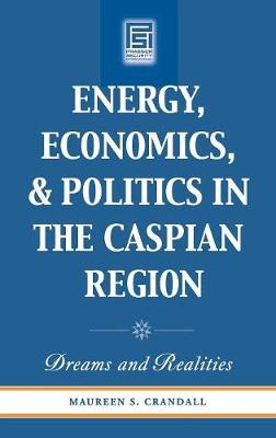 Energy, Economics, and Politics in the Caspian Region: Dreams and Realities